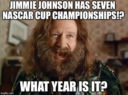 Jimmie Johnson seven NASCAR championships | JIMMIE JOHNSON HAS SEVEN NASCAR CUP CHAMPIONSHIPS!? WHAT YEAR IS IT? | image tagged in memes,what year is it,jimmie johnson,nascar,7,championships | made w/ Imgflip meme maker