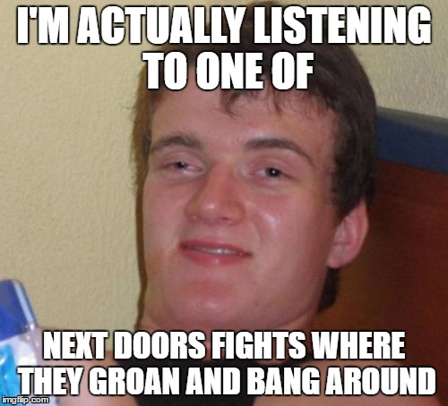 They're so strange | I'M ACTUALLY LISTENING TO ONE OF NEXT DOORS FIGHTS WHERE THEY GROAN AND BANG AROUND | image tagged in memes,10 guy | made w/ Imgflip meme maker