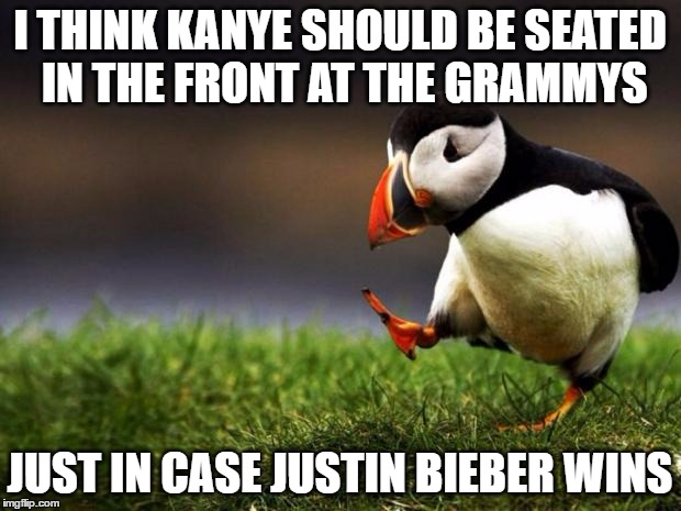 it'll be funny a funny show with these two assholes | I THINK KANYE SHOULD BE SEATED IN THE FRONT AT THE GRAMMYS JUST IN CASE JUSTIN BIEBER WINS | image tagged in memes,unpopular opinion puffin,justin bieber,kanye west,grammys | made w/ Imgflip meme maker