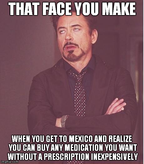 Face You Make Robert Downey Jr Meme | THAT FACE YOU MAKE WHEN YOU GET TO MEXICO AND REALIZE YOU CAN BUY ANY MEDICATION YOU WANT WITHOUT A PRESCRIPTION INEXPENSIVELY | image tagged in memes,face you make robert downey jr | made w/ Imgflip meme maker