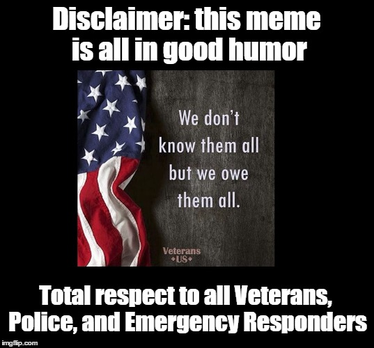 Disclaimer: this meme is all in good humor Total respect to all Veterans, Police, and Emergency Responders | made w/ Imgflip meme maker