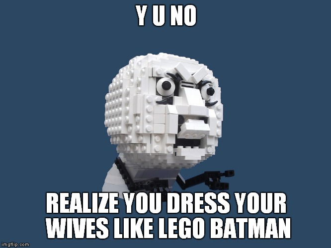 Y U NO REALIZE YOU DRESS YOUR WIVES LIKE LEGO BATMAN | made w/ Imgflip meme maker