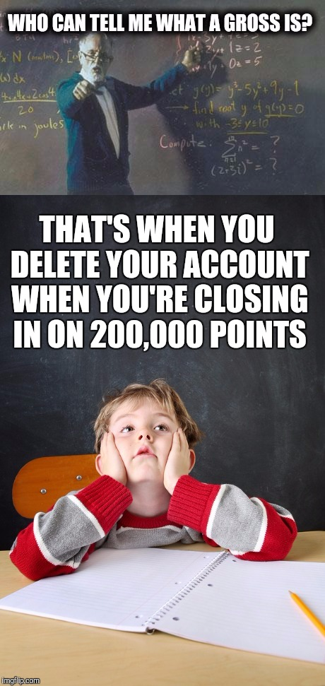 Gross math teacher | THAT'S WHEN YOU DELETE YOUR ACCOUNT WHEN YOU'RE CLOSING IN ON 200,000 POINTS | image tagged in gross math teacher | made w/ Imgflip meme maker