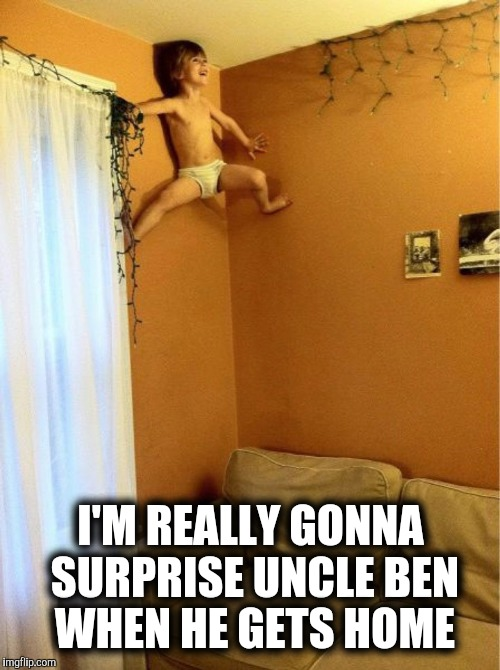 I'M REALLY GONNA SURPRISE UNCLE BEN WHEN HE GETS HOME | made w/ Imgflip meme maker