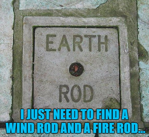 Gotta catch em all... | I JUST NEED TO FIND A WIND ROD AND A FIRE ROD... | image tagged in memes,earth wind and fire,music,gotta catch em all | made w/ Imgflip meme maker