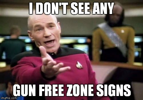 Picard Wtf Meme | I DON'T SEE ANY GUN FREE ZONE SIGNS | image tagged in memes,picard wtf | made w/ Imgflip meme maker