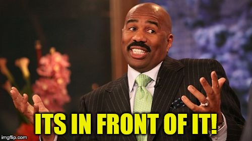 Steve Harvey Meme | ITS IN FRONT OF IT! | image tagged in memes,steve harvey | made w/ Imgflip meme maker