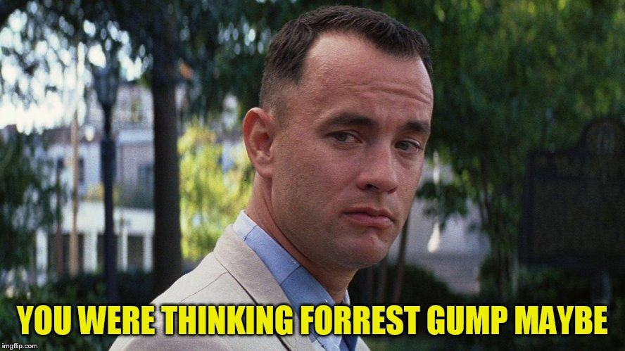 YOU WERE THINKING FORREST GUMP MAYBE | made w/ Imgflip meme maker
