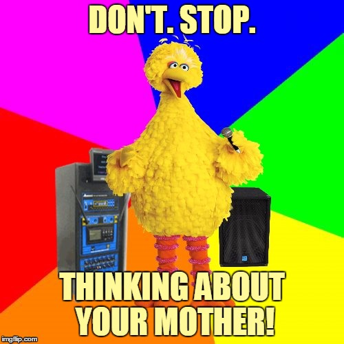 Open your eyes & look at the day. You'll sing things in a different way! | DON'T. STOP. THINKING ABOUT YOUR MOTHER! | image tagged in wrong lyrics karaoke big bird,memes,wrong lyrics,song lyrics,don't stop,fleetwood mac | made w/ Imgflip meme maker