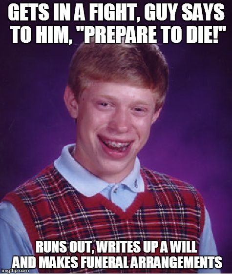 "That's Not Really What Was Meant |  GETS IN A FIGHT, GUY SAYS TO HIM, ""PREPARE TO DIE!""; RUNS OUT, WRITES UP A WILL AND MAKES FUNERAL ARRANGEMENTS 