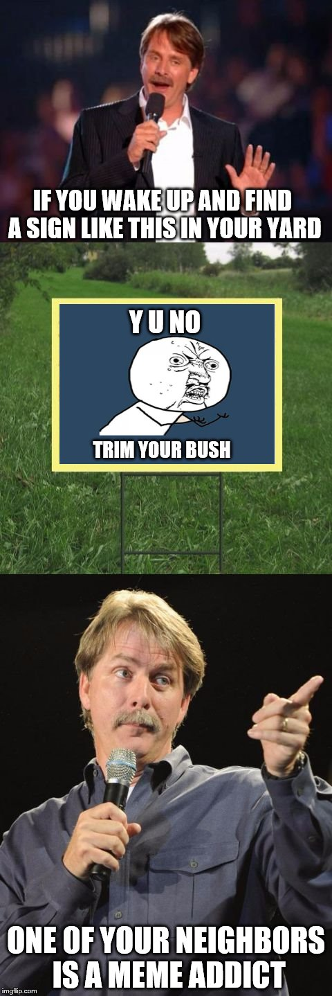 I've Been Pranked With A Meme Sign! - With No Thanks To Socrates For Putting That Idea Out There | IF YOU WAKE UP AND FIND A SIGN LIKE THIS IN YOUR YARD ONE OF YOUR NEIGHBORS IS A MEME ADDICT Y U NO TRIM YOUR BUSH | image tagged in jeff foxworthy front yard sign,pranks,memes | made w/ Imgflip meme maker