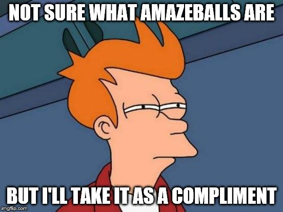 Futurama Fry Meme | NOT SURE WHAT AMAZEBALLS ARE BUT I'LL TAKE IT AS A COMPLIMENT | image tagged in memes,futurama fry | made w/ Imgflip meme maker