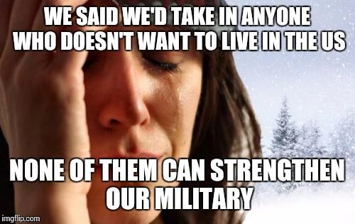 1st World Canadian Problems |  WE SAID WE'D TAKE IN ANYONE WHO DOESN'T WANT TO LIVE IN THE US; NONE OF THEM CAN STRENGTHEN OUR MILITARY | image tagged in memes,1st world canadian problems | made w/ Imgflip meme maker