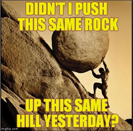 This is me at work every morning! | DIDN'T I PUSH THIS SAME ROCK UP THIS SAME HILL YESTERDAY? | image tagged in sisyphus,work sucks,happy monday | made w/ Imgflip meme maker