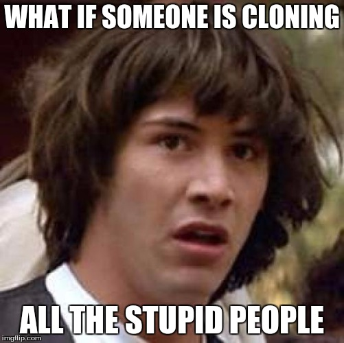 Conspiracy Keanu Meme | WHAT IF SOMEONE IS CLONING ALL THE STUPID PEOPLE | image tagged in memes,conspiracy keanu | made w/ Imgflip meme maker