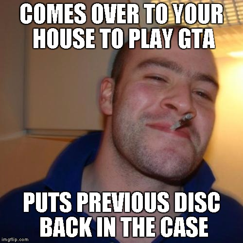 Good Guy Greg Meme | COMES OVER TO YOUR HOUSE TO PLAY GTA PUTS PREVIOUS DISC BACK IN THE CASE | image tagged in memes,good guy greg | made w/ Imgflip meme maker