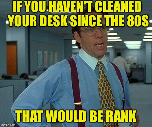 That Would Be Great Meme | IF YOU HAVEN'T CLEANED YOUR DESK SINCE THE 80S THAT WOULD BE RANK | image tagged in memes,that would be great | made w/ Imgflip meme maker