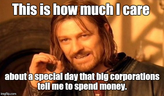 One Does Not Simply Meme | This is how much I care about a special day that big corporations tell me to spend money. | image tagged in memes,one does not simply | made w/ Imgflip meme maker