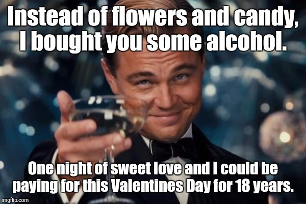 Leonardo Dicaprio Cheers Meme | Instead of flowers and candy, I bought you some alcohol. One night of sweet love and I could be paying for this Valentines Day for 18 years. | image tagged in memes,leonardo dicaprio cheers | made w/ Imgflip meme maker