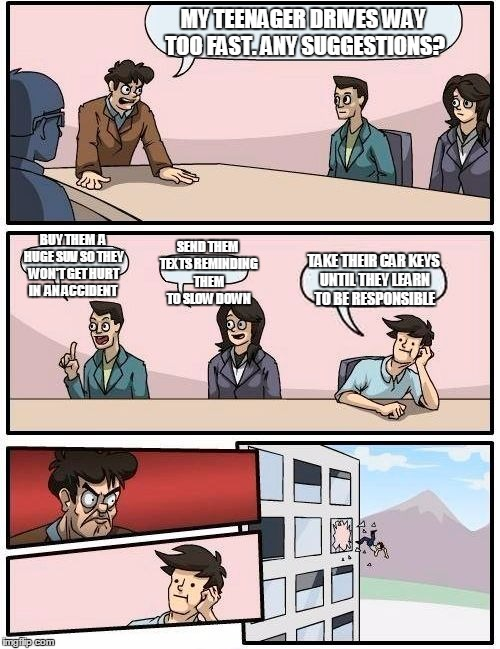 Boardroom Meeting Suggestion Meme | MY TEENAGER DRIVES WAY TOO FAST. ANY SUGGESTIONS? BUY THEM  A HUGE SUV SO THEY WON'T GET HURT IN  AN ACCIDENT SEND THEM TEXTS REMINDING THEM | image tagged in memes,boardroom meeting suggestion | made w/ Imgflip meme maker