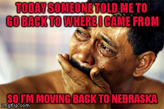 I'm happy to be an American no matter how far our country has sunk! | TODAY SOMEONE TOLD ME TO GO BACK TO WHERE I CAME FROM SO I'M MOVING BACK TO NEBRASKA | image tagged in crying mexican,memes,funny,immigration,citizen,not goin' anywhere sucka | made w/ Imgflip meme maker