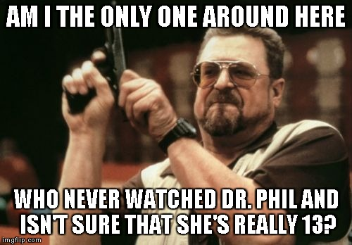 Am I The Only One Around Here Meme | AM I THE ONLY ONE AROUND HERE WHO NEVER WATCHED DR. PHIL AND ISN'T SURE THAT SHE'S REALLY 13? | image tagged in memes,am i the only one around here | made w/ Imgflip meme maker