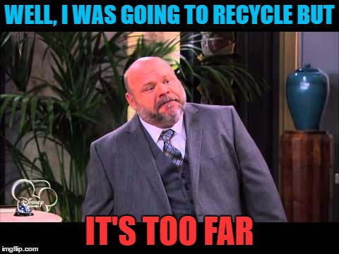 WELL, I WAS GOING TO RECYCLE BUT IT'S TOO FAR | made w/ Imgflip meme maker