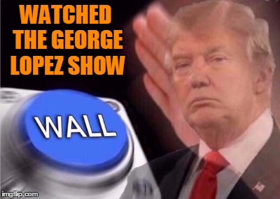 The reason I want a wall. |  WATCHED THE GEORGE LOPEZ SHOW | image tagged in trump wall button | made w/ Imgflip meme maker