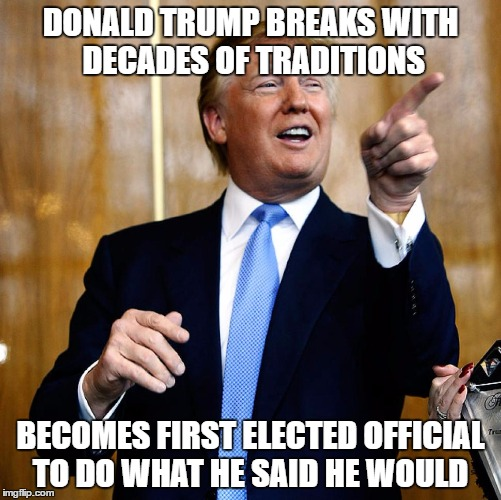 Donald Trump | DONALD TRUMP BREAKS WITH DECADES OF TRADITIONS BECOMES FIRST ELECTED OFFICIAL TO DO WHAT HE SAID HE WOULD | image tagged in donald trump | made w/ Imgflip meme maker