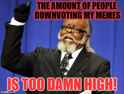 Can't we all just get along?  WTF is wrong with downvoters anyways?  Why you gottta be like that? | THE AMOUNT OF PEOPLE DOWNVOTING MY MEMES IS TOO DAMN HIGH! | image tagged in memes,too damn high | made w/ Imgflip meme maker