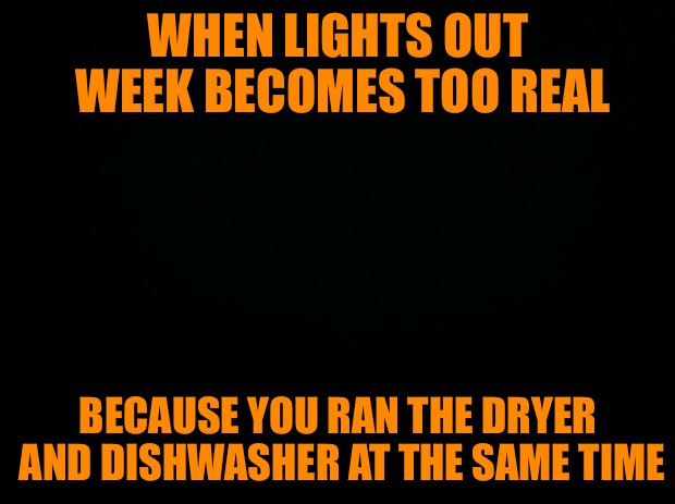 Lights Out Week Just Got Real | WHEN LIGHTS OUT WEEK BECOMES TOO REAL BECAUSE YOU RAN THE DRYER AND DISHWASHER AT THE SAME TIME | image tagged in black background,lights out week,blown fuse,where did the lights go,the flashlight is dead,and my phone died | made w/ Imgflip meme maker