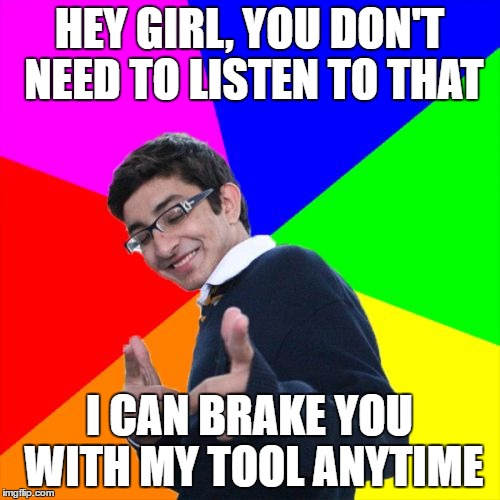 HEY GIRL, YOU DON'T NEED TO LISTEN TO THAT I CAN BRAKE YOU WITH MY TOOL ANYTIME | made w/ Imgflip meme maker
