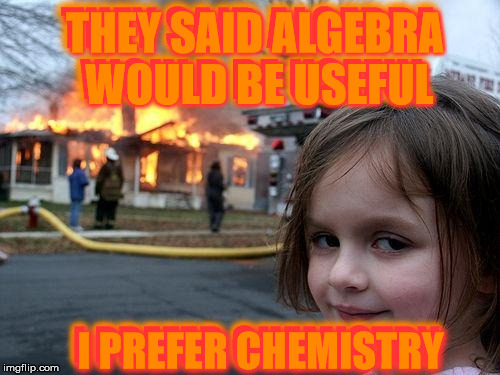 When You've Got That Perfect Chemistry | THEY SAID ALGEBRA WOULD BE USEFUL THEY SAID ALGEBRA WOULD BE USEFUL I PREFER CHEMISTRY I PREFER CHEMISTRY | image tagged in memes,disaster girl,sorry memester,algebra,chemistry for better living,burn baby burn | made w/ Imgflip meme maker