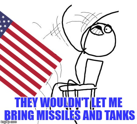 THEY WOULDN'T LET ME BRING MISSILES AND TANKS | made w/ Imgflip meme maker