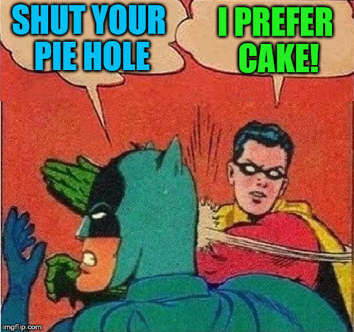 Robin Slapping Batman Double Bubble | SHUT YOUR PIE HOLE I PREFER CAKE! | image tagged in robin slapping batman double bubble | made w/ Imgflip meme maker
