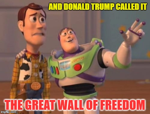 X, X Everywhere Meme | AND DONALD TRUMP CALLED IT THE GREAT WALL OF FREEDOM | image tagged in memes,x,x everywhere,x x everywhere | made w/ Imgflip meme maker