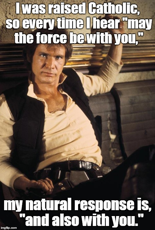 "Han Solo | I was raised Catholic, so every time I hear ""may the force be with you,"" my natural response is,   ""and also with you."" 
