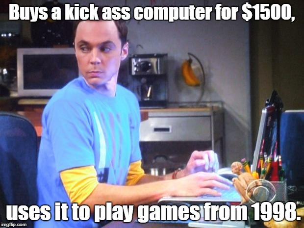 Buys a kick ass computer for $1500, uses it to play games from 1998. | image tagged in sheldon computer | made w/ Imgflip meme maker