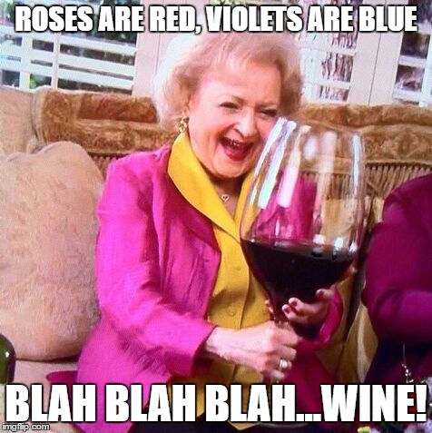 Betty White Wine | ROSES ARE RED, VIOLETS ARE BLUE BLAH BLAH BLAH...WINE! | image tagged in betty white wine | made w/ Imgflip meme maker