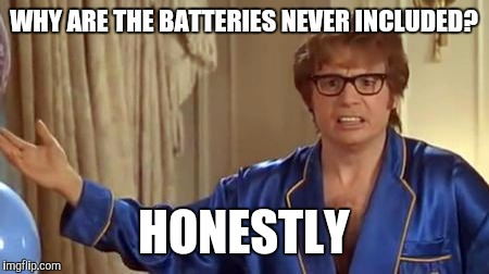Austin Powers Honestly Meme | WHY ARE THE BATTERIES NEVER INCLUDED? HONESTLY | image tagged in memes,austin powers honestly | made w/ Imgflip meme maker