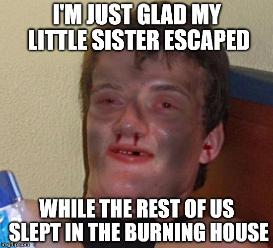 I'M JUST GLAD MY LITTLE SISTER ESCAPED WHILE THE REST OF US SLEPT IN THE BURNING HOUSE | image tagged in burnt 10 guy | made w/ Imgflip meme maker