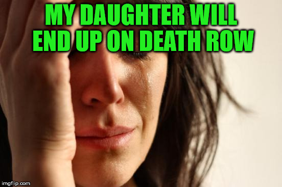 First World Problems Meme | MY DAUGHTER WILL END UP ON DEATH ROW | image tagged in memes,first world problems | made w/ Imgflip meme maker