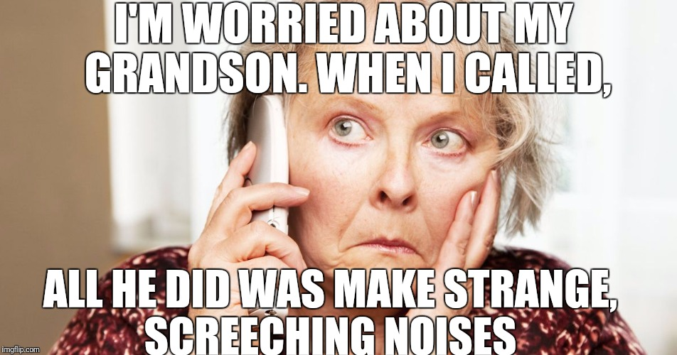 I'M WORRIED ABOUT MY GRANDSON. WHEN I CALLED, ALL HE DID WAS MAKE STRANGE, SCREECHING NOISES | made w/ Imgflip meme maker