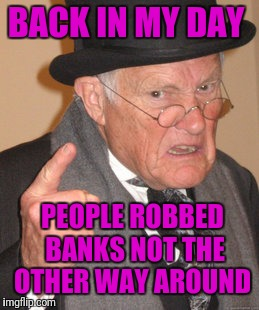 Back In My Day Meme | BACK IN MY DAY PEOPLE ROBBED BANKS NOT THE OTHER WAY AROUND | image tagged in memes,back in my day | made w/ Imgflip meme maker