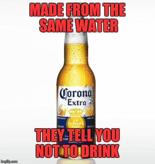 Corona | MADE FROM THE SAME WATER THEY TELL YOU NOT TO DRINK | image tagged in memes,corona | made w/ Imgflip meme maker