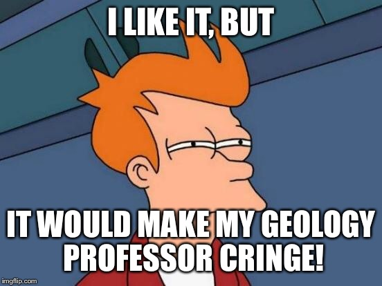 Futurama Fry Meme | I LIKE IT, BUT IT WOULD MAKE MY GEOLOGY PROFESSOR CRINGE! | image tagged in memes,futurama fry | made w/ Imgflip meme maker