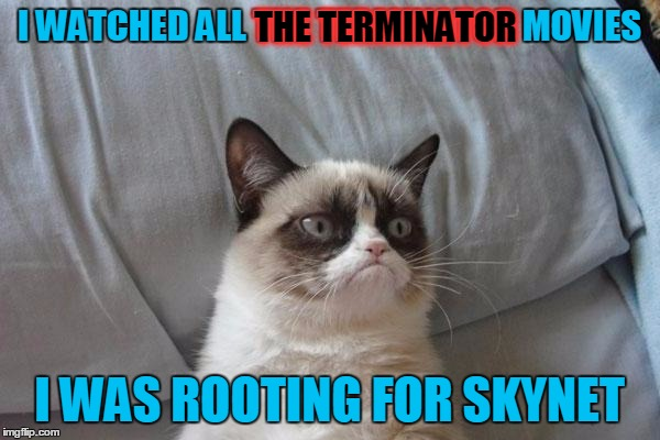 I WATCHED ALL THE TERMINATOR MOVIES I WAS ROOTING FOR SKYNET THE TERMINATOR | made w/ Imgflip meme maker
