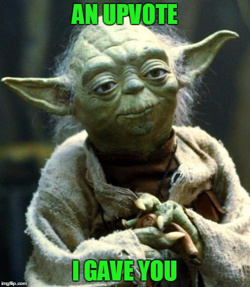 Star Wars Yoda Meme | AN UPVOTE I GAVE YOU | image tagged in memes,star wars yoda | made w/ Imgflip meme maker