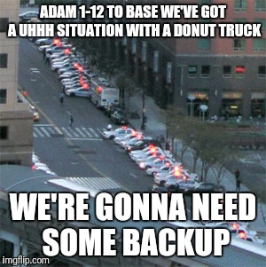 ADAM 1-12 TO BASE WE'VE GOT A UHHH SITUATION WITH A DONUT TRUCK WE'RE GONNA NEED SOME BACKUP | made w/ Imgflip meme maker