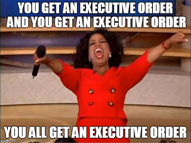 Trump Be Like... | YOU GET AN EXECUTIVE ORDER AND YOU GET AN EXECUTIVE ORDER YOU ALL GET AN EXECUTIVE ORDER | image tagged in memes,oprah you get a,trump,executive order,donald trump,president trump | made w/ Imgflip meme maker